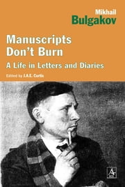 Manuscripts Don't Burn: Mikhail Bulgakov: A life in letters ebook by J. A E Curtis