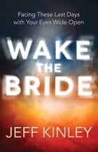 Wake the Bride - Facing The Last Days with Your Eyes Wide Open ebook by Jeff Kinley