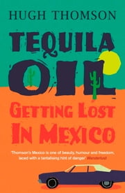 Tequila Oil - Getting Lost In Mexico ebook by Hugh Thomson