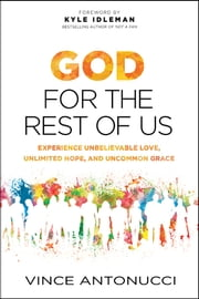 God for the Rest of Us - Experience Unbelievable Love, Unlimited Hope, and Uncommon Grace ebook by Vince Antonucci,Kyle Idleman