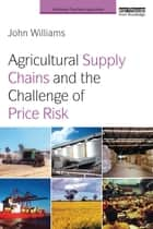 Agricultural Supply Chains and the Challenge of Price Risk ebook by John Williams