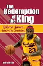 The Redemption of the King - LeBron James Returns to Cleveland! ebook by Vince McKee
