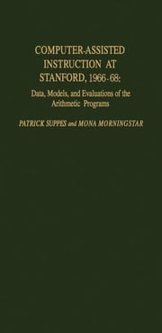 Computer-Assisted Instruction at Stanford, 1966-68: Data, Models, and Evaluation of the Arithmetic Programs ebook by Suppes, Patrick