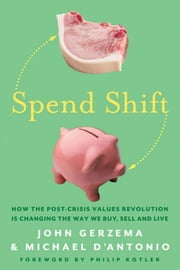 Spend Shift - How the Post-Crisis Values Revolution Is Changing the Way We Buy, Sell, and Live ebook by John Gerzema,Philip Kotler,Michael D'Antonio