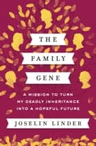 The Family Gene - A Mission to Turn My Deadly Inheritance into a Hopeful Future ebook by Joselin Linder