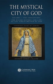 "The Mystical City of God: Volume I ""The Conception"": The Divine History and Life of the Virgin Mother of God ebook by Venerable Mary of Agreda,Reverend George J. Blatter,Catholic Way Publishing"