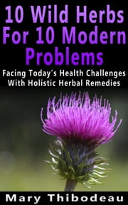 Ten Wild Herbs For Ten Modern Problems ebook by Mary Thibodeau