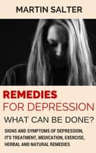 Remedies For Depression - What Can Be Done? Signs And Symptoms Of Depression, It's Treatment, Medication, Exercise, Herbal And Natural Remedies ebook by Martin Salter
