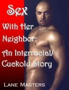 Sex with Her Neighbor: An Interracial/Cuckold Story ebook by Lane Masters