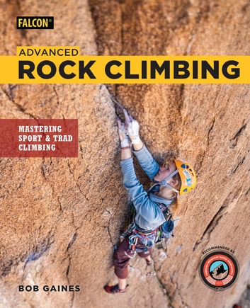 Advanced Rock Climbing - Mastering Sport and Trad Climbing ebook by Bob Gaines