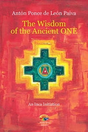 The Wisdom of the Ancient One - An Inca Initiation ebook by Antón Ponce de León Paiva, Mariel and Chris Helmer