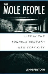 The Mole People: Life in the Tunnels Beneath New York City ebook by Toth, Jennifer