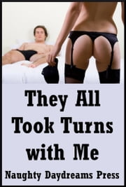 They All Took Turns with Me: Five Explicit Rough Gangbang Sex Erotica Stories ebook by Naughty Daydreams Press