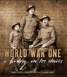 World War One - A History in 100 Stories ebook by Bruce Scates, Rebecca Wheatley, Laura James