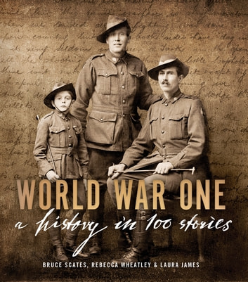 World War One - A History in 100 Stories ebook by Bruce Scates,Rebecca Wheatley,Laura James
