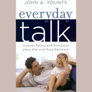 Everyday Talk - Talking freely and naturally about God with your children audiobook by John A. Younts