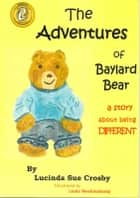 The Adventures of Baylard Bear: a story about being DIFFERENT ebook by Lucinda Sue Crosby