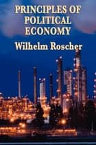 Principles of Political Economy ebook by Wilhelm Roscher
