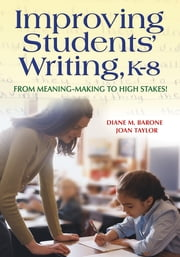 Improving Students' Writing, K-8 - From Meaning-Making to High Stakes! ebook by Diane M. Barone,Joan M. Taylor