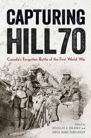 Capturing Hill 70 - Canada's Forgotten Battle of the First World War ebook by Douglas E. Delaney, Serge Marc Durflinger