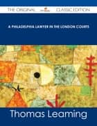 A Philadelphia Lawyer in the London Courts - The Original Classic Edition ebook by Thomas Leaming