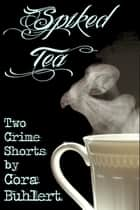 Spiked Tea - Two Crime Shorts eBook by Cora Buhlert