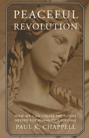 Peaceful Revolution - How We can Create the Future Needed for Humanity's Survival ebook by Paul K. Chappell