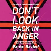 Don't Look Back In Anger - The rise and fall of Cool Britannia, told by those who were there audiobook by Daniel Rachel