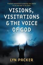 Visions, Visitations and the Voice of God - Prophetic Activations to Develop Your Ability to See and Hear in the Spirit ebook by Lyn Packer