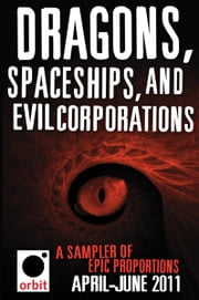 Dragons, Spaceships, and Evil Corporations - A Sampler of Epic Proportions - Orbit April-June 2011 ebook by Hachette Assorted Authors
