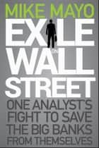 Exile on Wall Street - One Analyst's Fight to Save the Big Banks from Themselves ebook by Mike Mayo