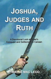Joshua, Judges and Ruth - A Devotional Look at Israel's Conquest and Settlement in Canaan ebook by F. Wayne Mac Leod