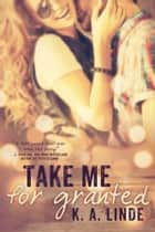 Take Me for Granted ebook by K.A. Linde