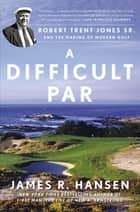 A Difficult Par - Robert Trent Jones Sr. and the Making of Modern Golf ebook by James R. Hansen