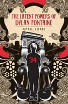 The Latent Powers of Dylan Fontaine ebook by April Lurie