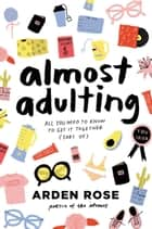 Almost Adulting - All You Need to Know to Get It Together (Sort Of) ebook by Arden Rose