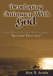 "Developing Intimacy with God - An Eight-Week Prayer Guide Based on Ignatius' ""Spiritual Exercises"" ebook by Alex B. Aronis"