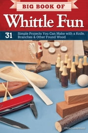 Big Book of Whittle Fun - 31 Simple Projects You Can Make with a Knife, Branches & Other Found Wood ebook by Chris Lubkemann