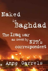 Naked in Baghdad - The Iraq War and the Aftermath as Seen by NPR's Correspondent Anne Garrels ebook by Anne Garrels,Vint Lawrence