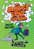 The Almost Epic Squad: Mucus Mayhem ebook by Kevin Sylvester, Britt Wilson