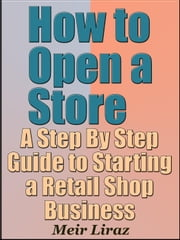 How to Open a Store: A Step By Step Guide to Starting a Retail Shop Business - Small Business Management ebook by Meir Liraz