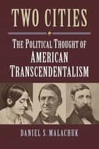 Two Cities - The Political Thought of American Transcendentalism ebook by Daniel S. Malachuk
