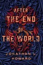 After the End of the World ebook by Jonathan L. Howard