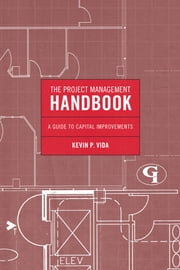 The Project Management Handbook - A Guide to Capital Improvements ebook by Kevin P. Vida