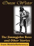 The Jimmyjohn Boss and Other Stories (Mobi Classics) ebook by Wister, Owen