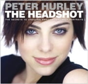 The Headshot - The Secrets to Creating Amazing Headshot Portraits ebook by Peter Hurley
