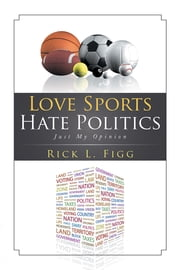 Love Sports Hate Politics - Just My Opinion ebook by Rick L. Figg