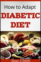How to Adapt Diabetic Diet ebook by Susan A Smith