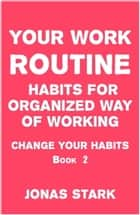 Your Work Routine: Habits for Organized Way of Working (Change Your Habits Book 2) ebook by Jonas Stark