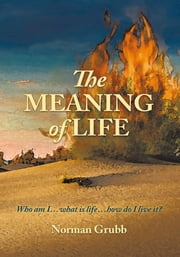 The Meaning of Life - Who am I...what is life...how do I live it? ebook by Norman Grubb